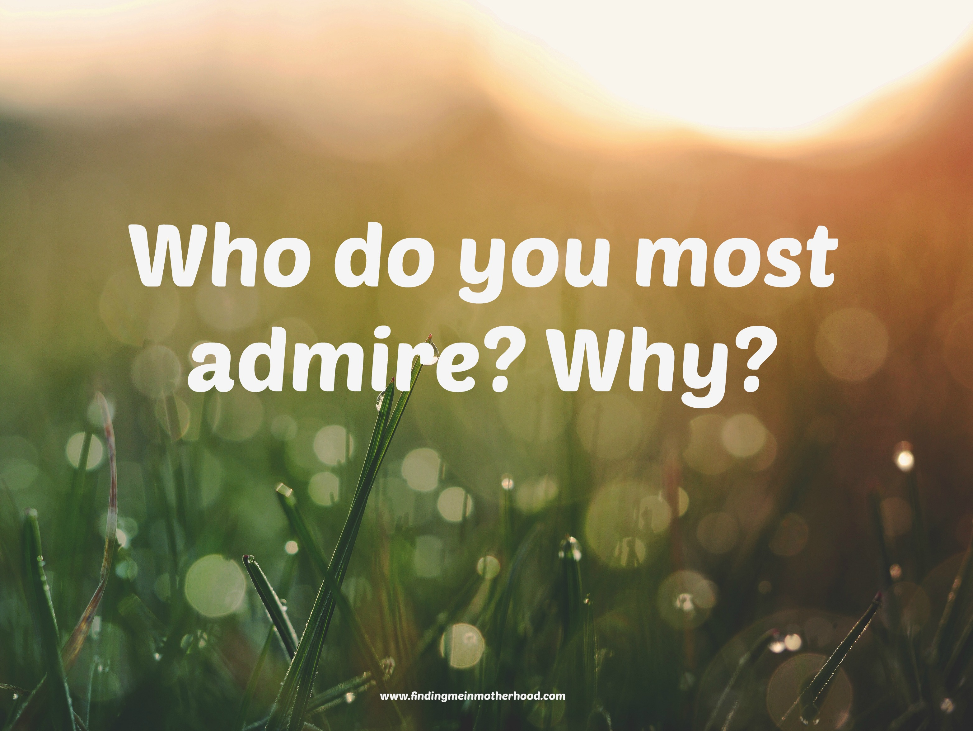 who do you admire Think of a person you admire and whose life you'd like to model is this person a great athlete is he or she an extraordinarily gifted artist or entertainer maybe this is someone with an incredibly analytical mind or great self-discipline maybe it's a parent or coach, teacher or mentor for.